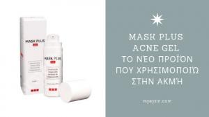 Mask Plus Acne Gel – Το νέο Προϊόν που Χρησιμοποιώ στην Ακμή